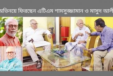 অভিনয়ে ফিরছেন এটিএম শামসুজ্জামান ও মাসুদ আলী খান